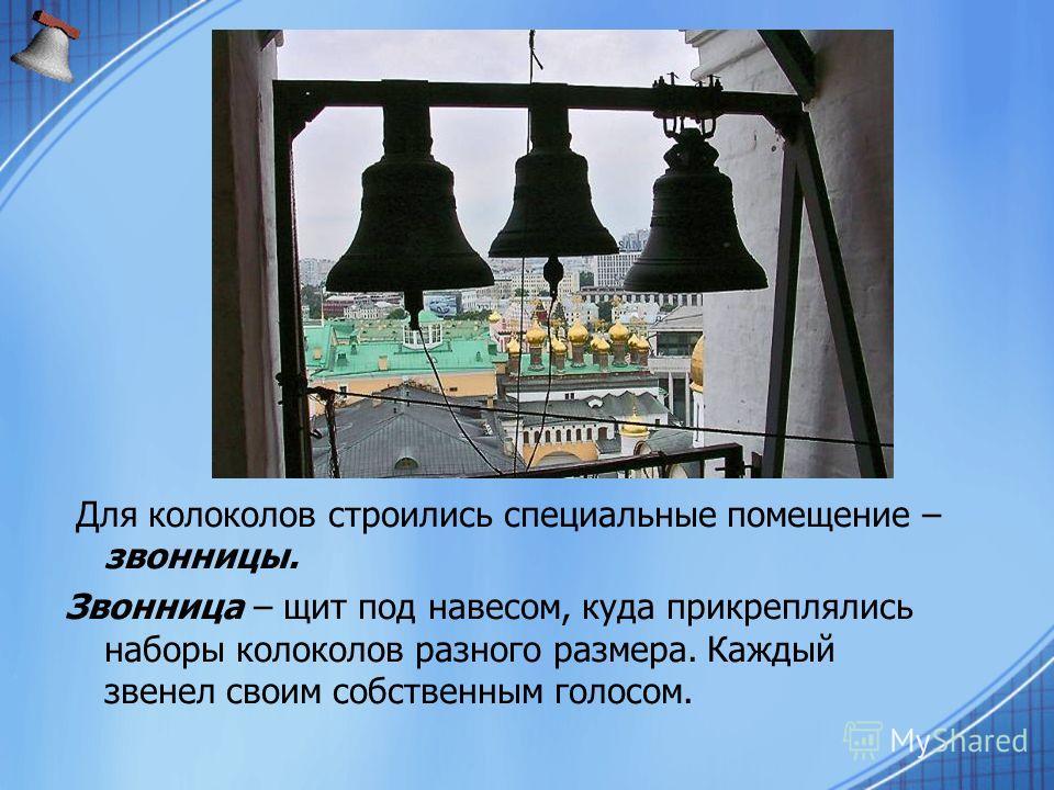 Для колоколов строились специальные помещение – звонницы. Звонница – щит под навесом, куда прикреплялись наборы колоколов разного размера. Каждый звенел своим собственным голосом.