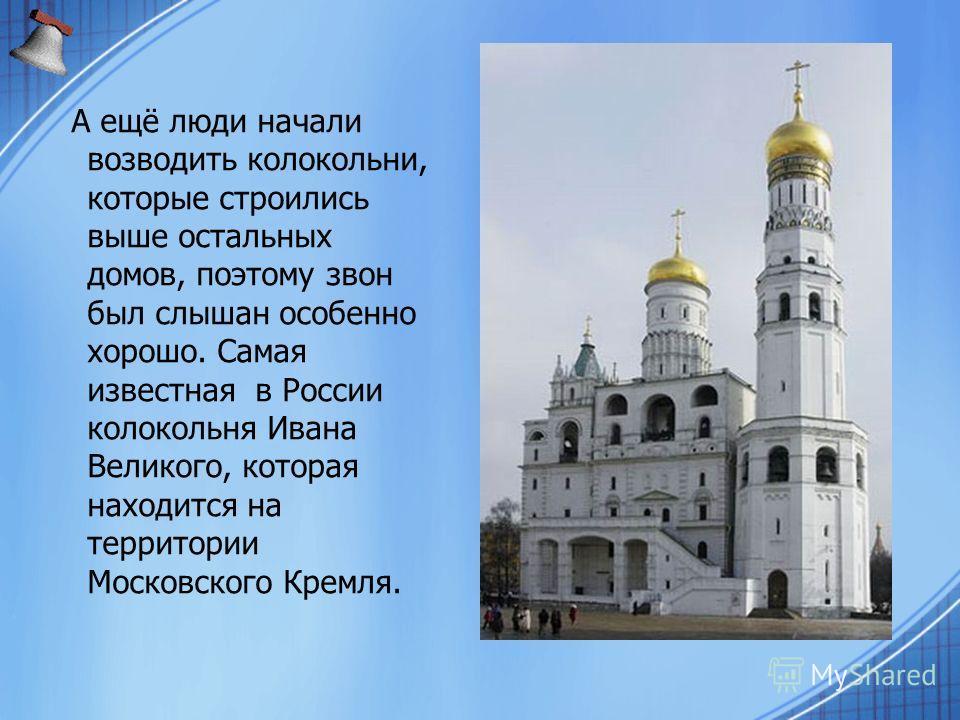 А ещё люди начали возводить колокольни, которые строились выше остальных домов, поэтому звон был слышан особенно хорошо. Самая известная в России колокольня Ивана Великого, которая находится на территории Московского Кремля.