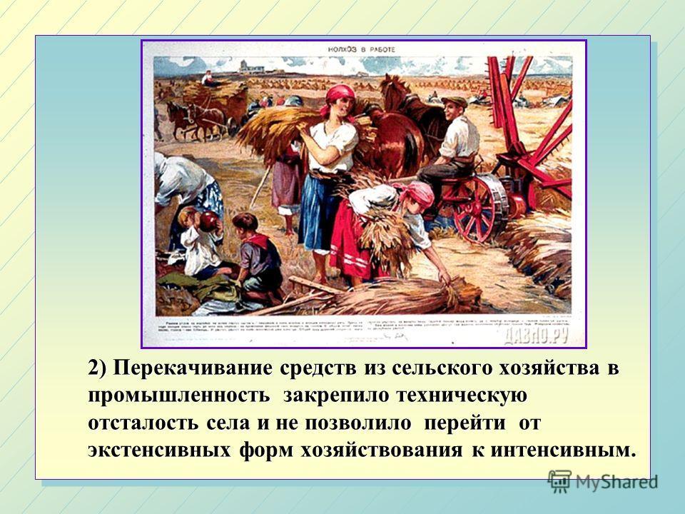 2) Перекачивание средств из сельского хозяйства в промышленность закрепило техническую отсталость села и не позволило перейти от экстенсивных форм хозяйствования к интенсивным.