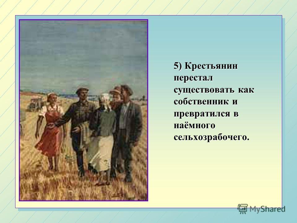 5) Крестьянин перестал существовать как собственник и превратился в наёмного сельхозрабочего.