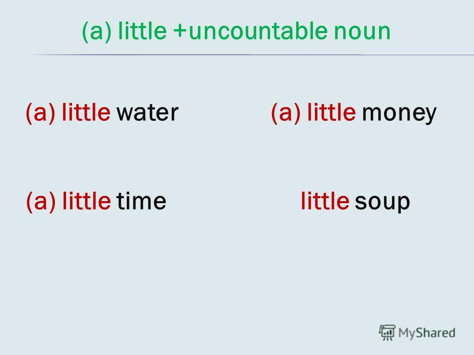 (a) little +uncountable noun (a) little water (a) little time (a) little money little soup