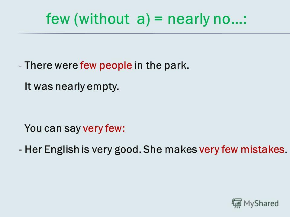 few (without a) = nearly no…: - There were few people in the park. It was nearly empty. You can say very few: - Her English is very good. She makes very few mistakes.