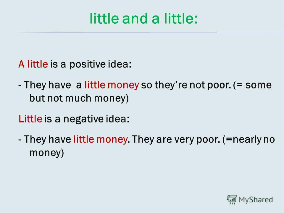 little and a little: A little is a positive idea: - They have a little money so theyre not poor. (= some but not much money) Little is a negative idea: - They have little money. They are very poor. (=nearly no money)