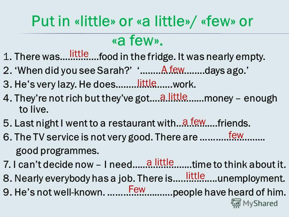 Put in «little» or «a little»/ «few» or «a few». 1. There was……………food in the fridge. It was nearly empty. 2. When did you see Sarah? …………………….days ago. 3. Hes very lazy. He does………………….work. 4. Theyre not rich but theyve got…………………money – enough to