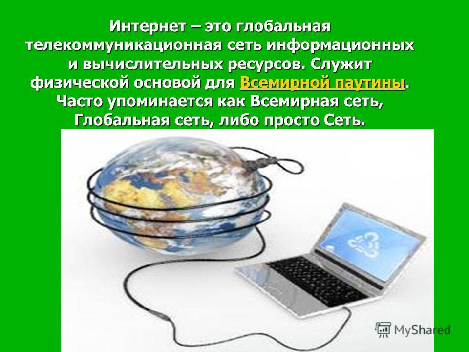 Интернет – это глобальная телекоммуникационная сеть информационных и вычислительных ресурсов. Служит физической основой для Всемирной паутины. Часто упоминается как Всемирная сеть, Глобальная сеть, либо просто Сеть. Интернет – это глобальная телекомм