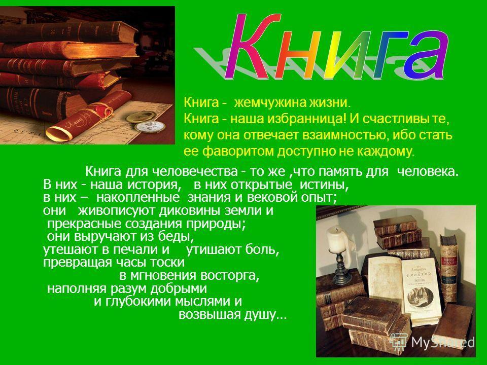 Книга - есть жемчужина жизни. Человек Книга - жемчужина жизни. Книга - наша избранница! И счастливы те, кому она отвечает взаимностью, ибо стать ее фаворитом доступно не каждому. Книга для человечества - то же,что память для человека. В них - наша ис