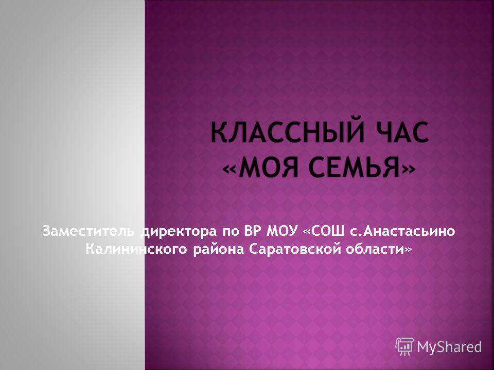 Заместитель директора по ВР МОУ «СОШ с.Анастасьино Калининского района Саратовской области»