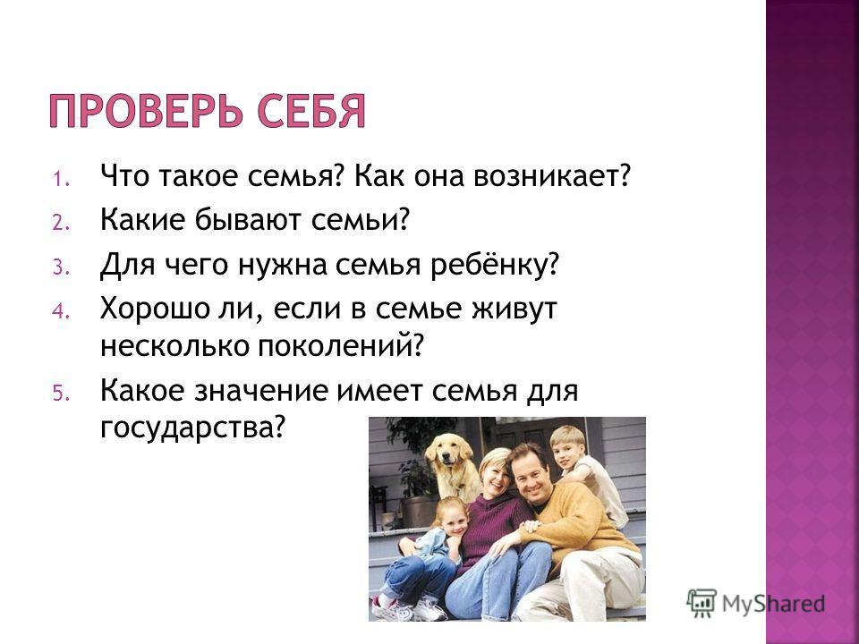 1. Что такое семья? Как она возникает? 2. Какие бывают семьи? 3. Для чего нужна семья ребёнку? 4. Хорошо ли, если в семье живут несколько поколений? 5. Какое значение имеет семья для государства?