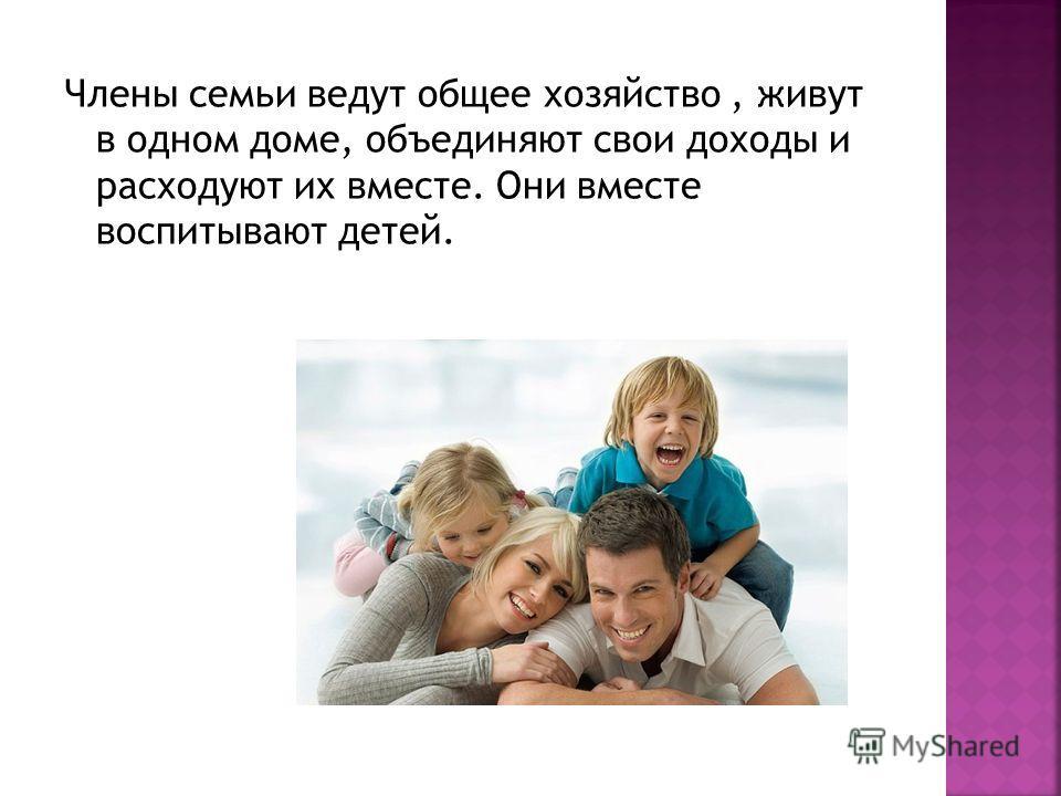 Члены семьи ведут общее хозяйство, живут в одном доме, объединяют свои доходы и расходуют их вместе. Они вместе воспитывают детей.