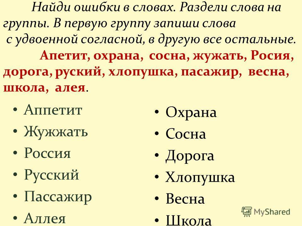 Найди ошибки в словах. Раздели слова на группы. В первую группу запиши слова с удвоенной согласной, в другую все остальные. Апетит, охрана, сосна, жужжать, Росия, дорога, русский, хлопушка, пассажир, весна, школа, алея. Аппетит Жужжать Россия Русский