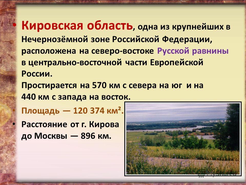 Кировская область, одна из крупнейших в Нечернозёмной зоне Российской Федерации, расположена на северо-востоке Русской равнины в центрально-восточной части Европейской России. Простирается на 570 км c севера на юг и на 440 км с запада на восток. Площ