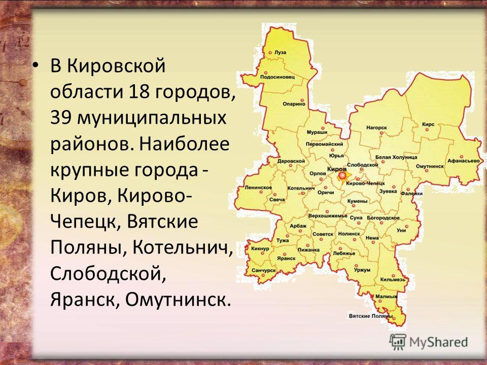В Кировской области 18 городов, 39 муниципальных районов. Наиболее крупные города - Киров, Кирово- Чепецк, Вятские Поляны, Котельнич, Слободской, Яранск, Омутнинск.