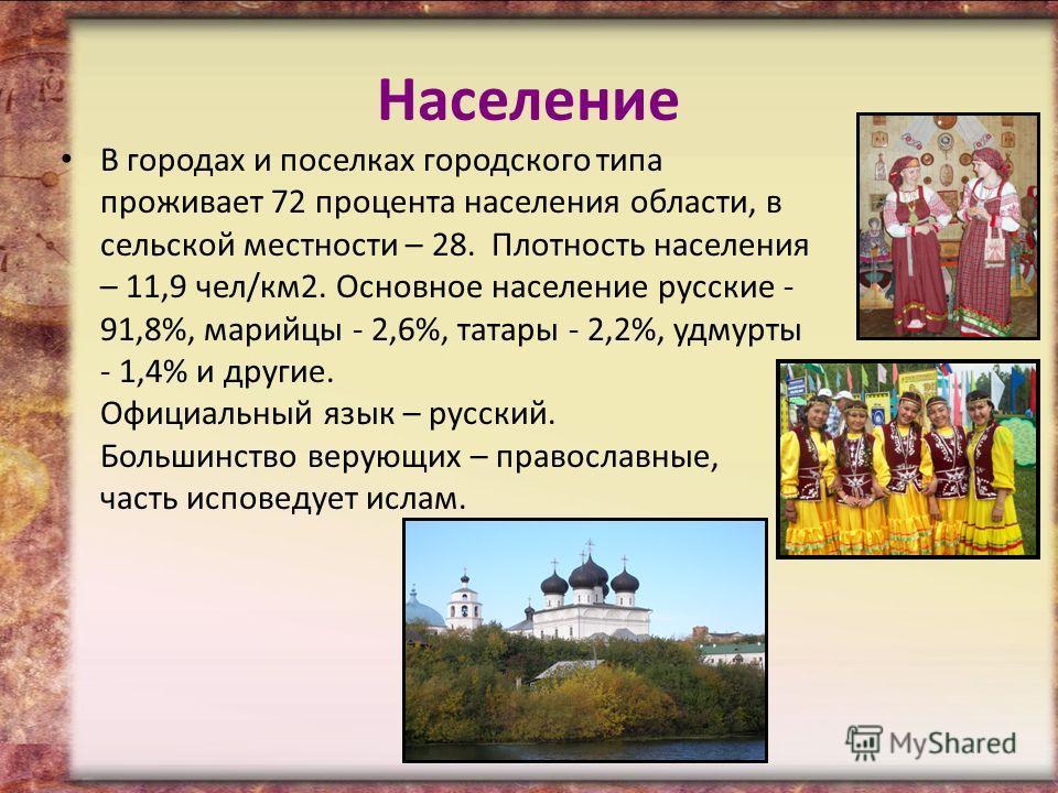 Население В городах и поселках городского типа проживает 72 процента населения области, в сельской местности – 28. Плотность населения – 11,9 чел/км 2. Основное население русские - 91,8%, марийцы - 2,6%, татары - 2,2%, удмурты - 1,4% и другие. Официа