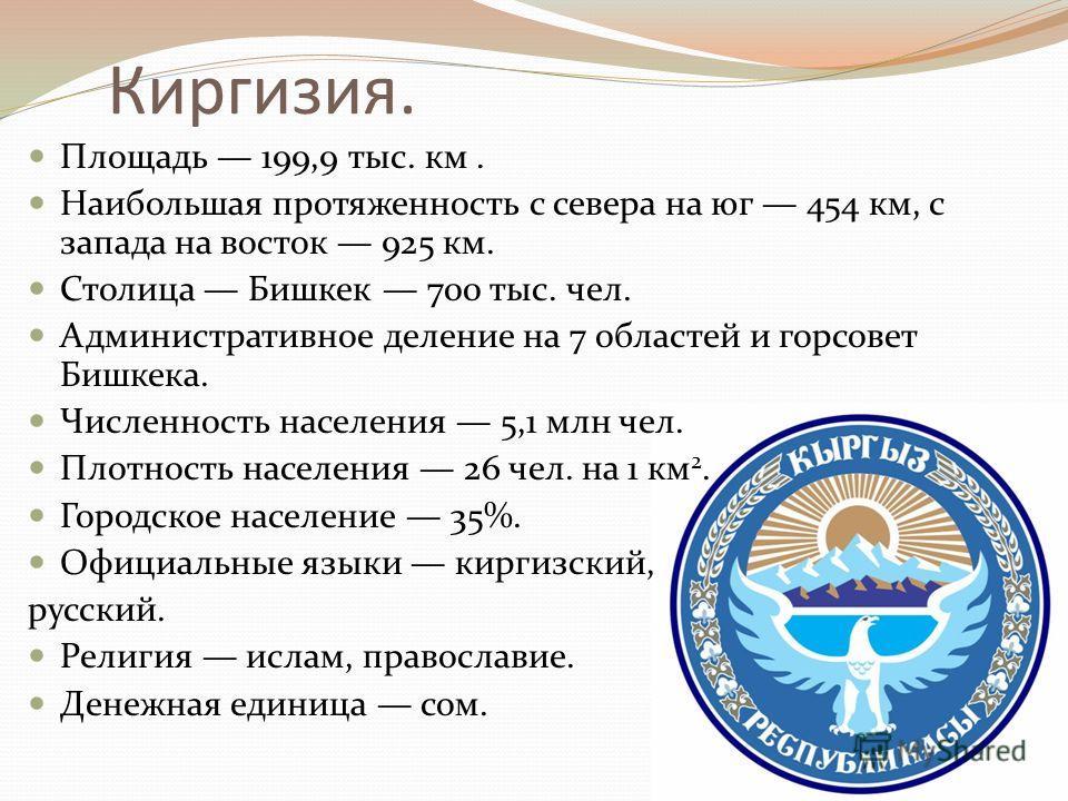 Киргизия. Площадь 199,9 тыс. км. Наибольшая протяженность с севера на юг 454 км, с запада на восток 925 км. Столица Бишкек 700 тыс. чел. Административное деление на 7 областей и горсовет Бишкека. Численность населения 5,1 млн чел. Плотность населения