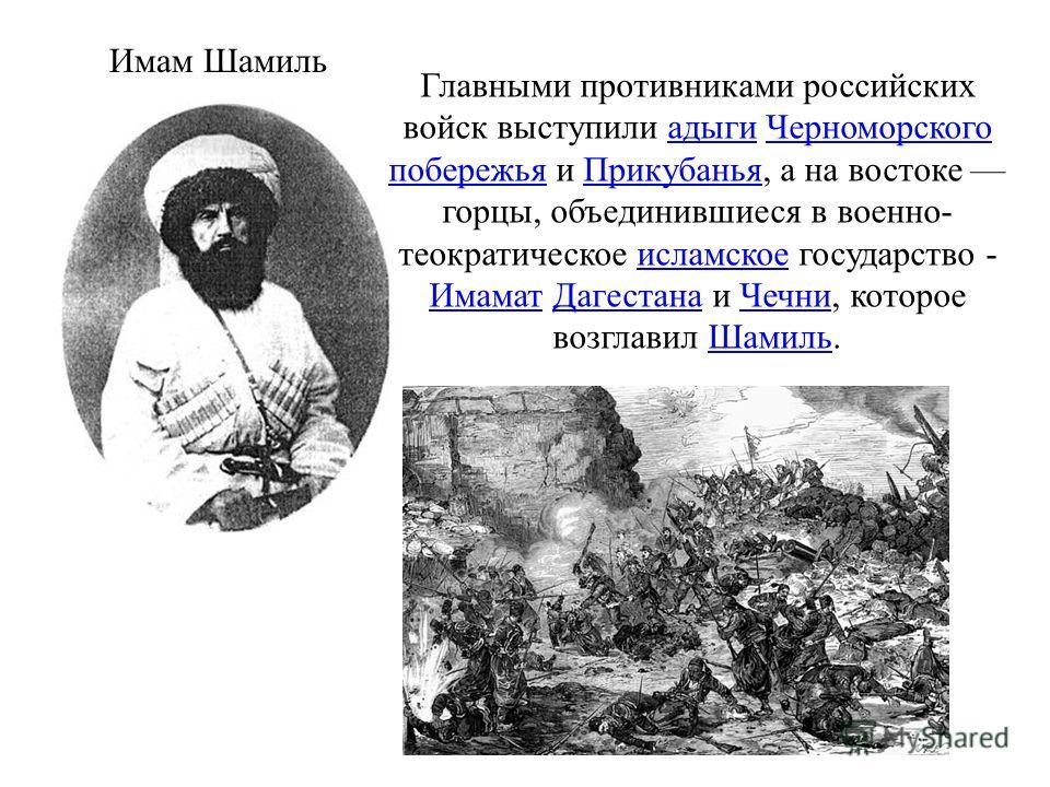 Главными противниками российских войск выступили адыги Черноморского побережья и Прикубанья, а на востоке горцы, объединившиеся в военно- теократическое исламское государство - Имамат Дагестана и Чечни, которое возглавил Шамиль.адыги Черноморского по