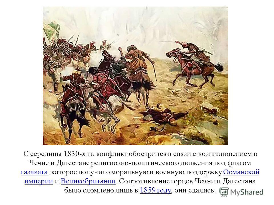С середины 1830-х гг. конфликт обострился в связи с возникновением в Чечне и Дагестане религиозно-политического движения под флагом газавата, которое получило моральную и военную поддержку Османской империи и Великобритании. Сопротивление горцев Чечн