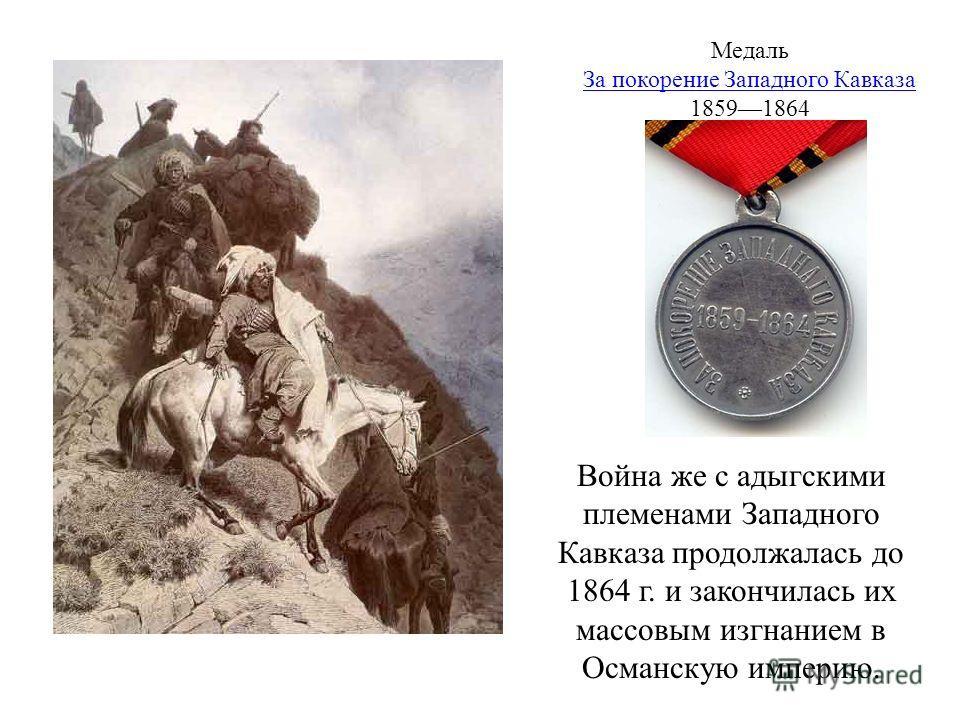 Война же с адыгскими племенами Западного Кавказа продолжалась до 1864 г. и закончилась их массовым изгнанием в Османскую империю. Медаль За покорение Западного Кавказа 18591864