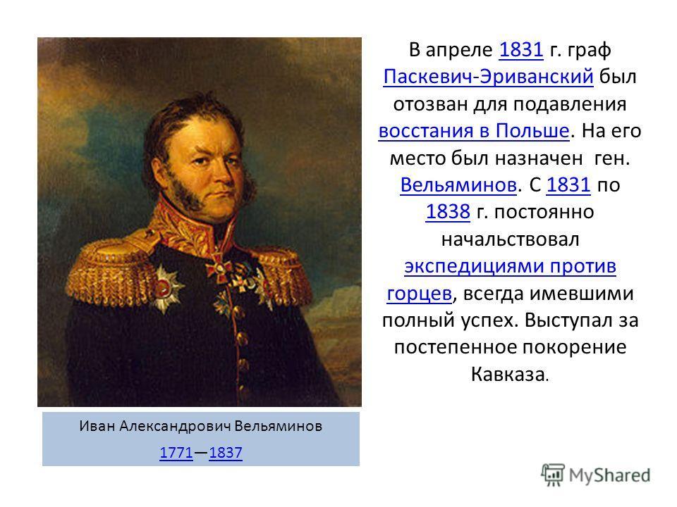 В апреле 1831 г. граф Паскевич-Эриванский был отозван для подавления восстания в Польше. На его место был назначен ген. Вельяминов. С 1831 по 1838 г. постоянно начальствовал экспедициями против горцев, всегда имевшими полный успех. Выступал за постеп