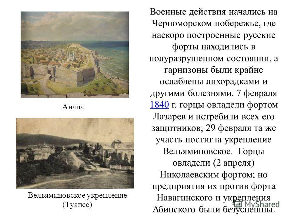 Военные действия начались на Черноморском побережье, где наскоро построенные русские форты находились в полуразрушенном состоянии, а гарнизоны были крайне ослаблены лихорадками и другими болезнями. 7 февраля 1840 г. горцы овладели фортом Лазарев и ис