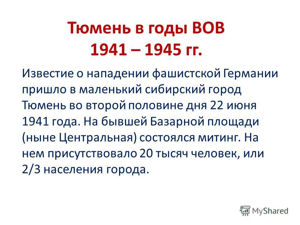 Тюмень в годы ВОВ 1941 – 1945 гг. Известие о нападении фашистской Германии пришло в маленький сибирский город Тюмень во второй половине дня 22 июня 1941 года. На бывшей Базарной площади (ныне Центральная) состоялся митинг. На нем присутствовало 20 ты
