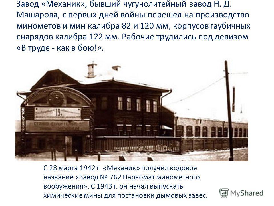 Завод «Механик», бывший чугунолитейный завод Н. Д. Машарова, с первых дней войны перешел на производство минометов и мин калибра 82 и 120 мм, корпусов гаубичных снарядов калибра 122 мм. Рабочие трудились под девизом «В труде - как в бою!». С 28 марта