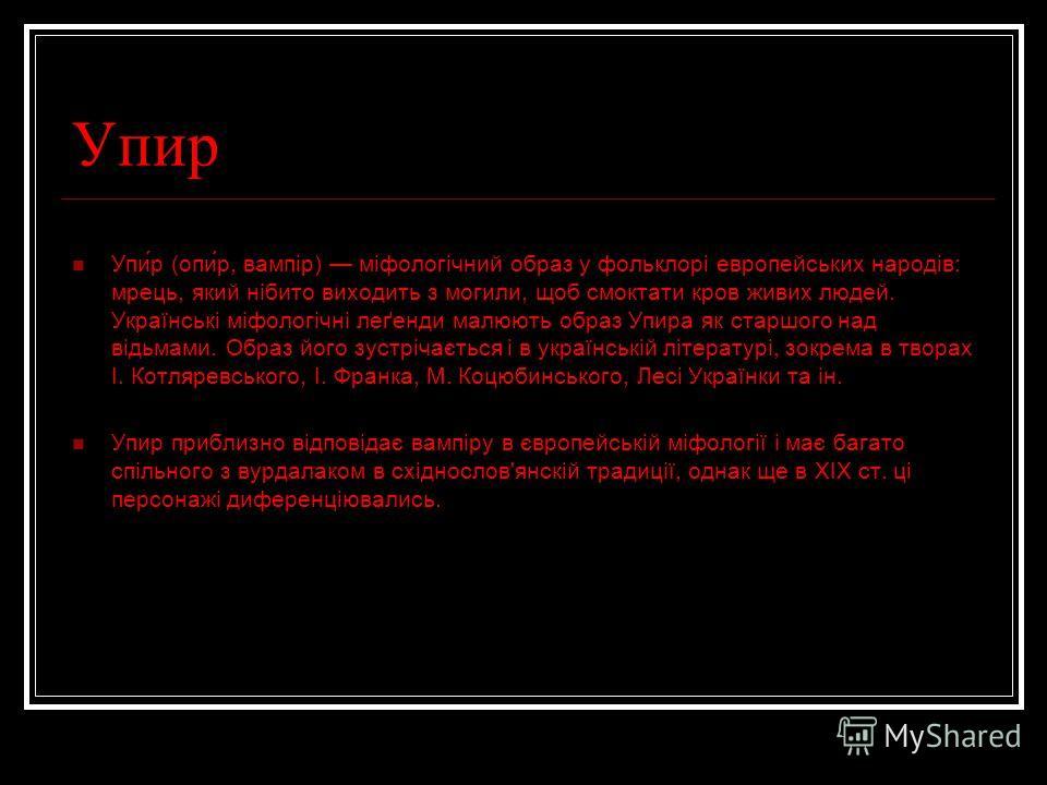 Упир Упи́р (опи́р, вампір) міфологічний образ у фольклорі европейських народів: мрець, який нібито виходить з могили, щоб смоктати кров живих людей. Українські міфологічні леґенди малюють образ Упира як старшого над відьмами. Образ його зустрічається