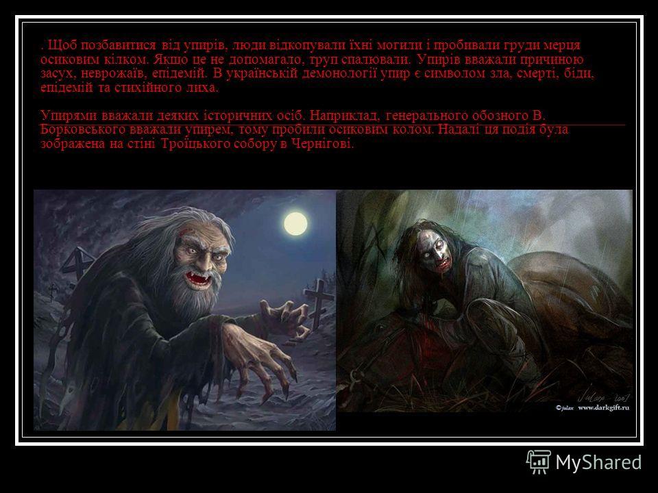 . Щоб позбавитися від упирів, люди відкопували їхні могили і пробивали груди мерця осиковим кілком. Якщо це не допомагало, труп спалювали. Упирів вважали причиною засух, неврожаїв, епідемій. В українській демонології упир є символом зла, смерті, біди