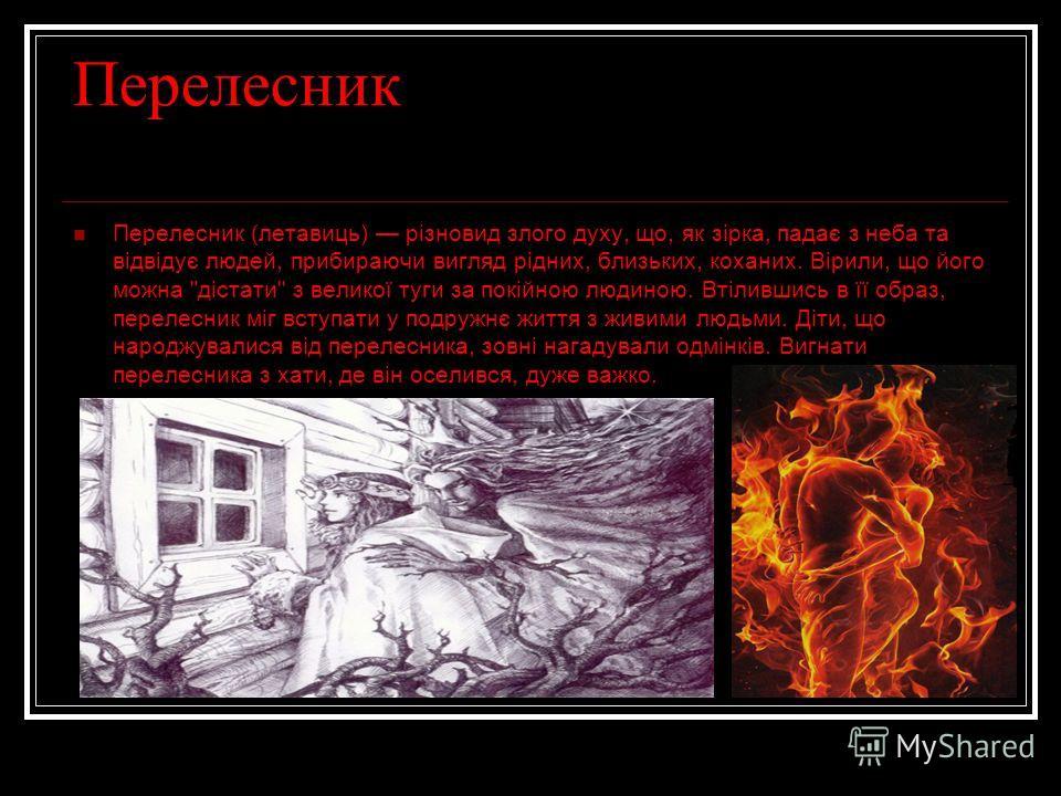 Перелесник Перелесник (летавиць) різновид злого духу, що, як зірка, падає з неба та відвідує людей, прибираючи вигляд рідних, близьких, коханих. Вірили, що його можно