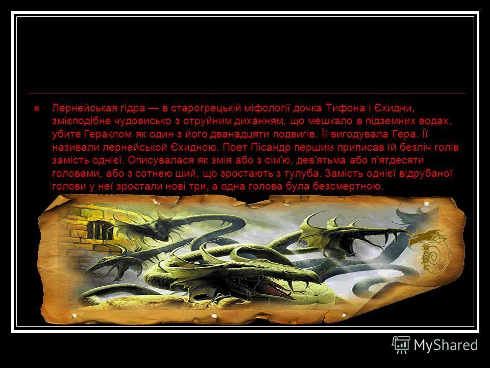 Лернейськая гідра в старогрецькій міфології дочка Тифона і Єхидни, змієподібне чудовисько з отруйним диханням, що мешкало в підземних водах, убите Гераклом як один з його дванадцяти подвигів. Її вигодувала Гера. Її называли лернейськой Єхидною. Поет