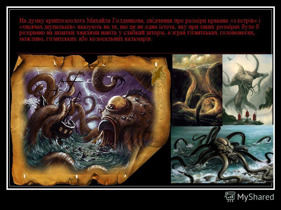 На думку криптозоолога Михайла Голденкова, свідчення про розміри кракена «з острів» і «тисячах щупальців» вказують на те, що це не одна істота, яку при таких розмірах було б розірвано на шматки хвилями навіть у слабкий шторм, а зграя гігантських голо