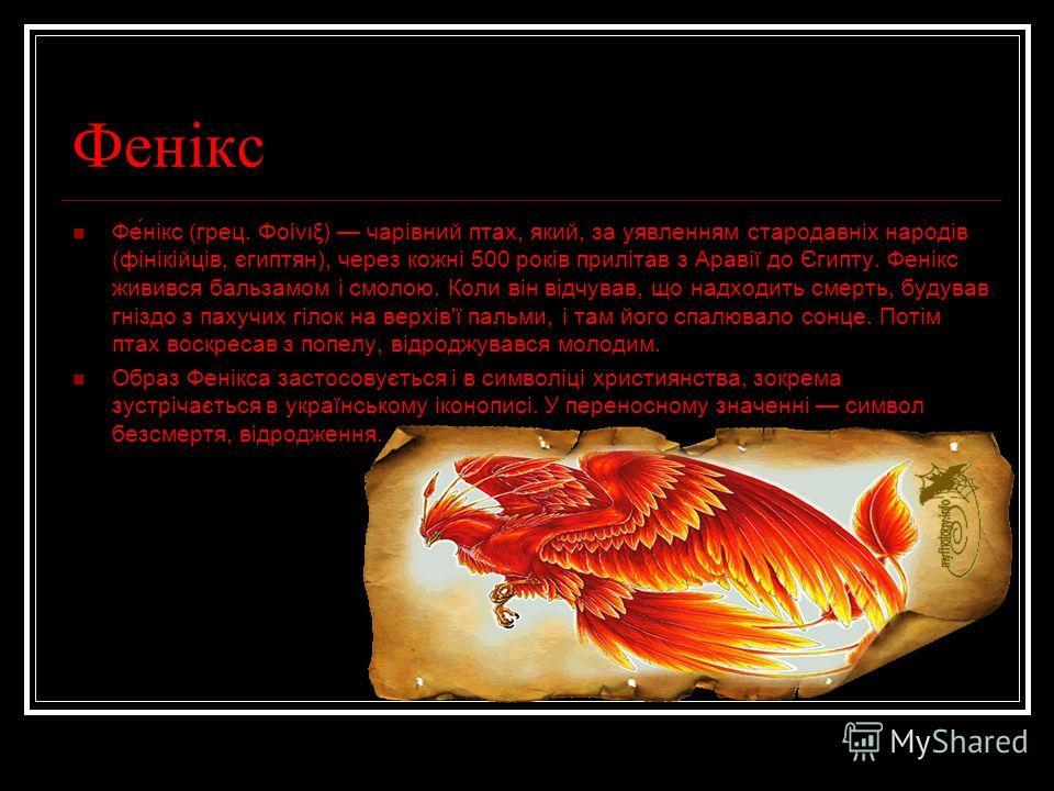 Фенікс Фе́нікс (грец. Φοίνιξ) чарівний птах, який, за уявленням стародавніх народів (фінікійців, єгиптян), через кожні 500 років прилітав з Аравії до Єгипту. Фенікс живився бальзамом і смолою. Коли він відчував, що надходить смерть, будував гніздо з