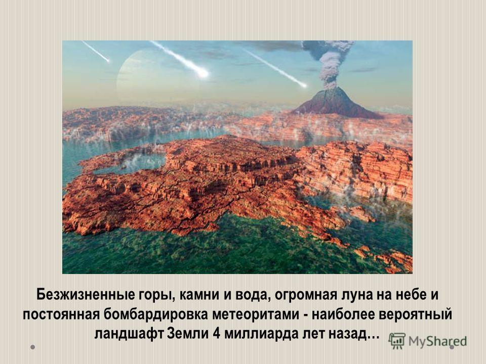 Безжизненные горы, камни и вода, огромная луна на небе и постоянная бомбардировка метеоритами - наиболее вероятный ландшафт Земли 4 миллиарда лет назад…