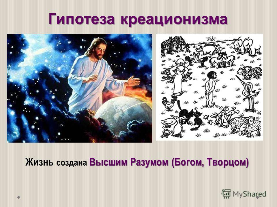 Высшим Разумом (Богом, Творцом) Жизнь создана Высшим Разумом (Богом, Творцом) Г ипотеза креационизма