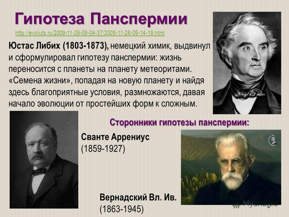 Юстас Либих (1803-1873), немецкий химик, выдвинул и сформулировал гипотезу панспермии: жизнь переносится с планеты на планету метеоритами. «Семена жизни», попадая на новую планету и найдя здесь благоприятные условия, размножаются, давая начало эволюц