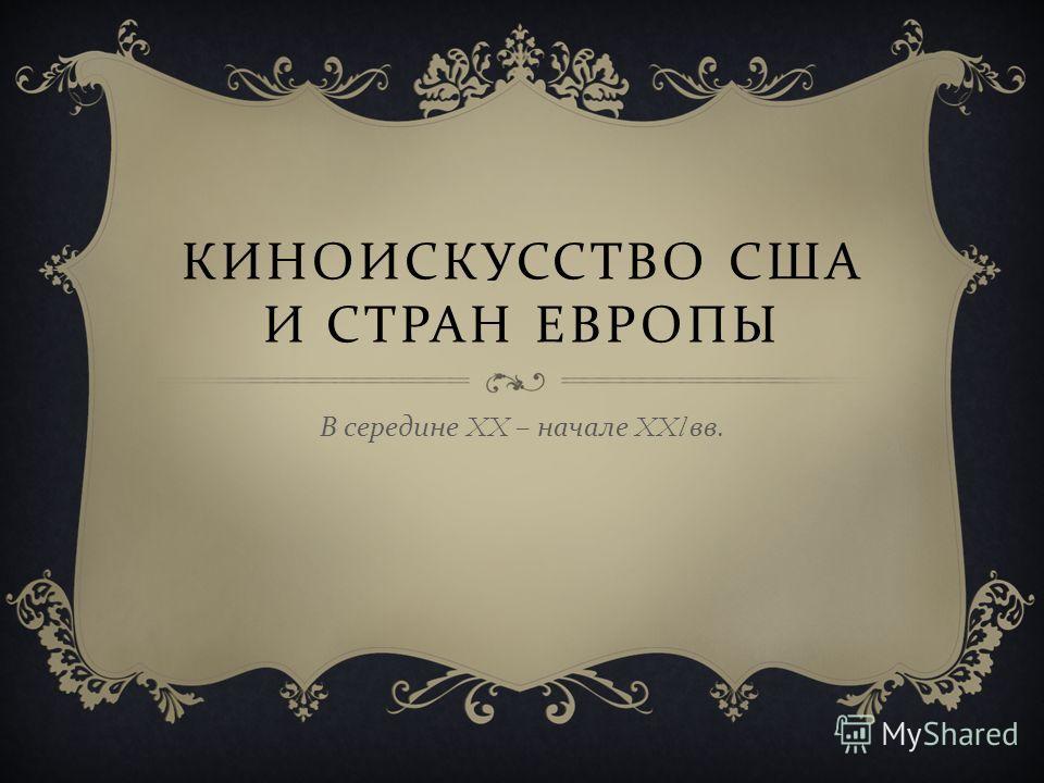 КИНОИСКУССТВО США И СТРАН ЕВРОПЫ В середине XX – начале XXl вв.