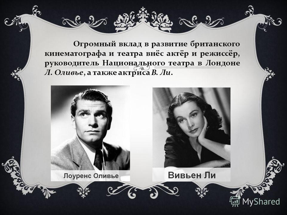 Огромный вклад в развитие британского кинематографа и театра внёс актёр и режиссёр, руководитель Национального театра в Лондоне Л. Оливье, а также актриса В. Ли.