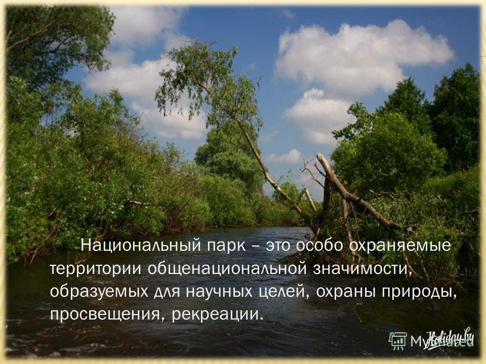 Национальный парк – это особо охраняемые территории общенациональной значимости, образуемых для научных целей, охраны природы, просвещения, рекреации.