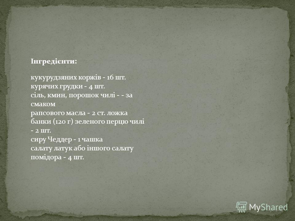 кукурудзяних коржів - 16 шт. курящих грудки - 4 шт. сіль, кмин, порошок чилі - - за смаком рапсового масла - 2 ст. ложка банки (120 г) зеленого перца чилі - 2 шт. сиру Чеддер - 1 чашка салату латук або іншого салату помідора - 4 шт. Інгредієнти: