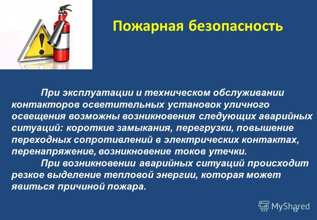 Пожарная безопасность 12 При эксплуатации и техническом обслуживании контакторов осветительных установок уличного освещения возможны возникновения следующих аварийных ситуаций: короткие замыкания, перегрузки, повышение переходных сопротивлений в элек