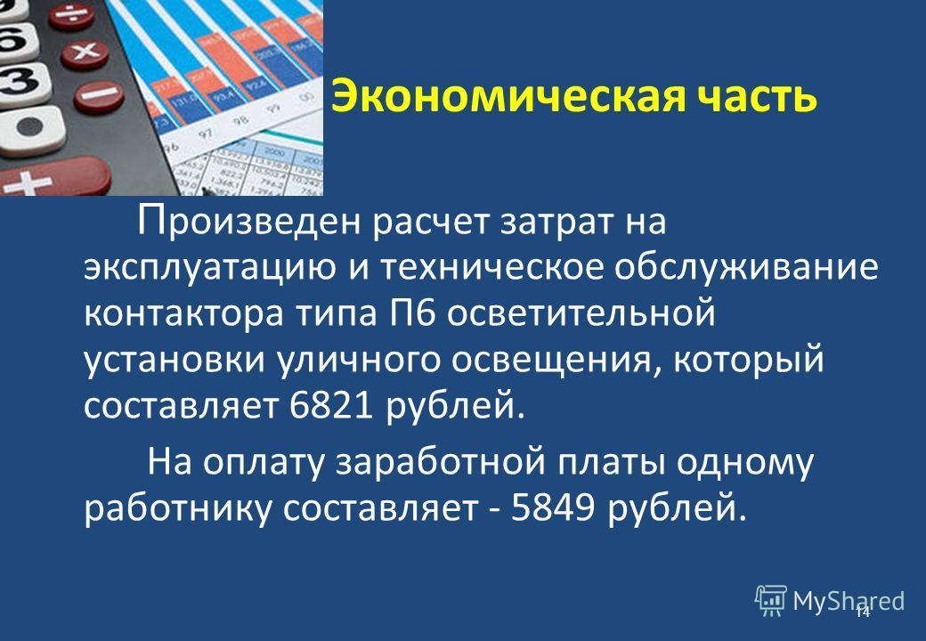 Экономическая часть П роизведен расчет затрат на эксплуатацию и техническое обслуживание контактора типа П6 осветительной установки уличного освещения, который составляет 6821 рублей. На оплату заработной платы одному работнику составляет - 5849 рубл