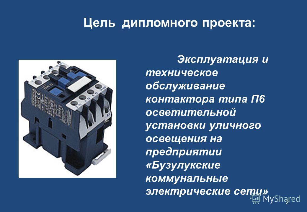 2 Цель дипломного проекта: Эксплуатация и техническое обслуживание контактора типа П6 осветительной установки уличного освещения на предприятии «Бузулукские коммунальные электрические сети»