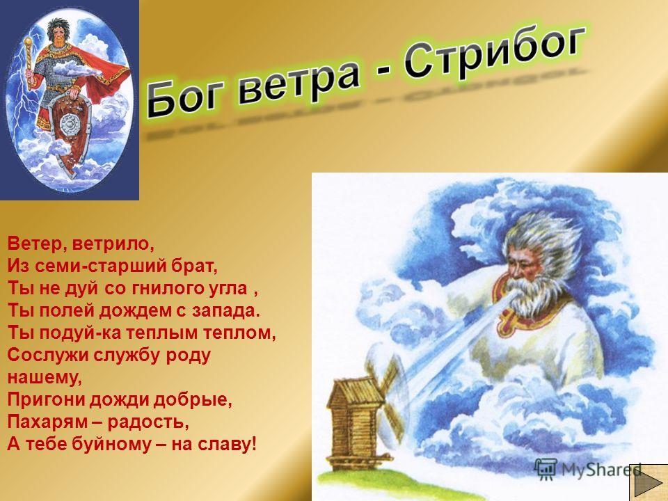 Ветер, ветрило, Из семи-старший брат, Ты не дуй со гнилого угла, Ты полей дождем с запада. Ты подуй-ка теплым теплом, Сослужи службу роду нашему, Пригони дожди добрые, Пахарям – радость, А тебе буйному – на славу!