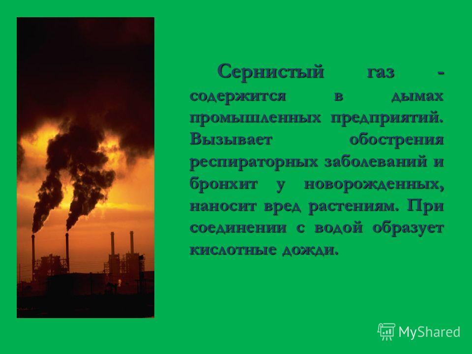 Сернистый газ - содержится в дымах промышленных предприятий. Вызывает обострения респираторных заболеваний и бронхит у новорожденных, наносит вред растениям. При соединении с водой образует кислотные дожди.