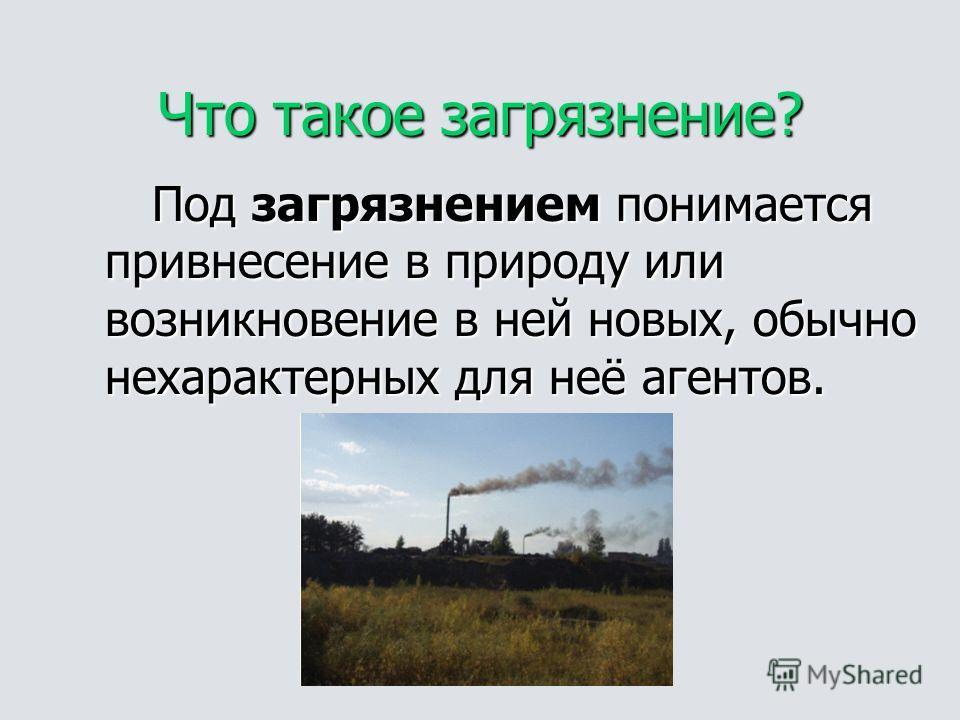 Что такое загрязнение? Под загрязнением понимается привнесение в природу или возникновение в ней новых, обычно нехарактерных для неё агентов.