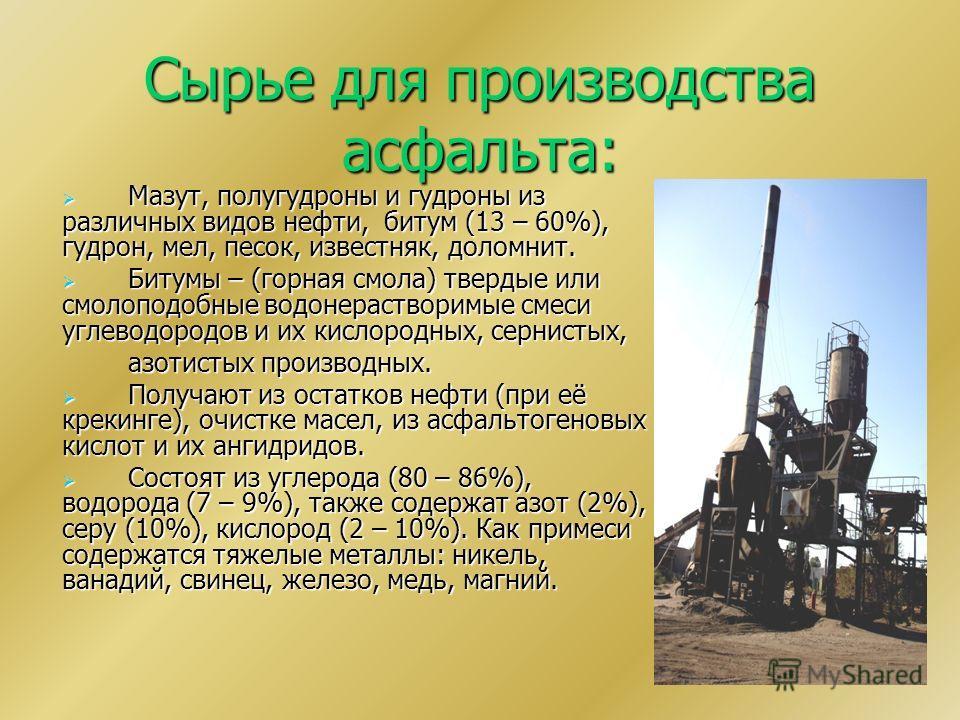 Сырье для производства асфальта: Мазут, полугудроны и гудроны из различных видов нефти, битум (13 – 60%), гудрон, мел, песок, известняк, доломнит. Мазут, полугудроны и гудроны из различных видов нефти, битум (13 – 60%), гудрон, мел, песок, известняк,