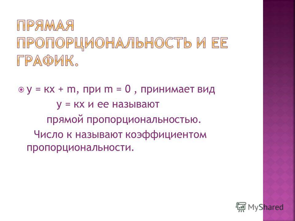 у = кх + m, при m = 0, принимает вид у = кх и ее называют прямой пропорциональностью. Число к называют коэффициентом пропорциональности.