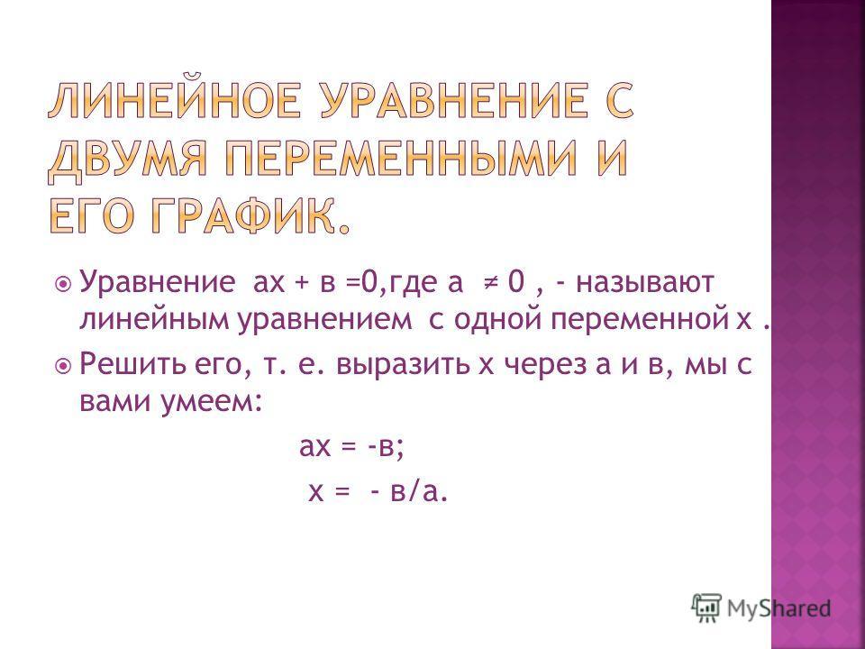 Уравнение ах + в =0,где а 0, - называют линейным уравнением с одной переменной х. Решить его, т. е. выразить х через а и в, мы с вами умеем: ах = -в; х = - в/а.