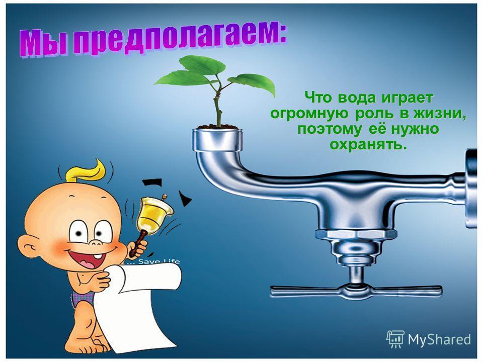Что вода играет огромную роль в жизни, поэтому её нужно охранять.