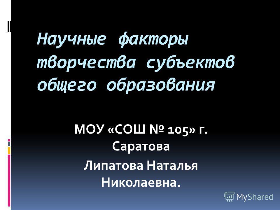 Научные факторы творчества субъектов общего образования МОУ «СОШ 105» г. Саратова Липатова Наталья Николаевна.