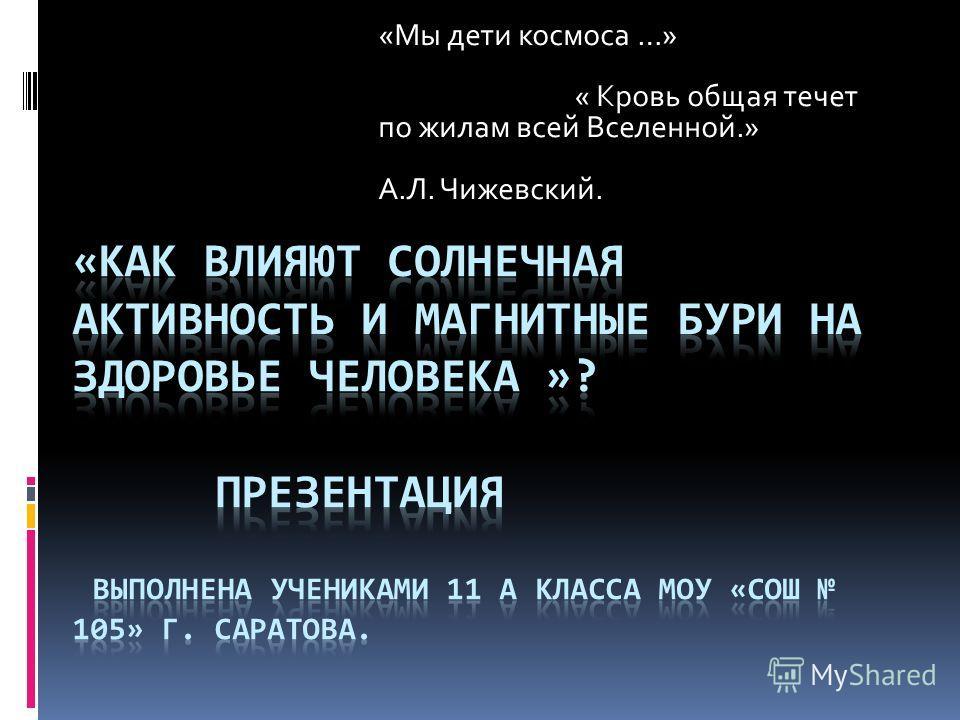 «Мы дети космоса …» « Кровь общая течет по жилам всей Вселенной.» А.Л. Чижевский.